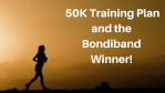 50K Training Plan and the Bondiband Winner!