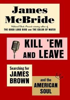 MONDAY'S MUSICAL MOMENT SPOTLIGHT: Kill 'em and Leave: Searching for James Brown and the American Soul by James McBride- Feature and Review