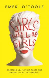 Girls Will Be Girls: Dressing Up, Playing Parts and Daring to Act Differently – Emer O'Toole