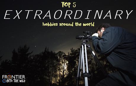 Top 5 Extraordinary Hobbies around the World