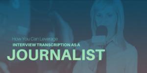 Leverage Interview Transcription As a Journalist