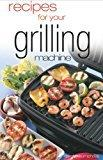 Recipes for Your Grilling Machine: Recipes for the Latest Appliance That Has Come to the Fore!