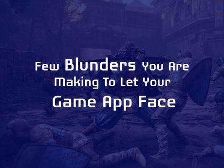 Few Blunders You are Making to Let Your Game App Face