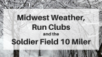 Midwest Weather, Run Clubs and the Soldier Field 10 Miler