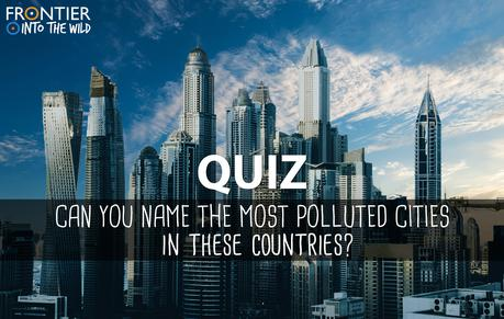 QUIZ: Can you name the most polluted cities in these countries?