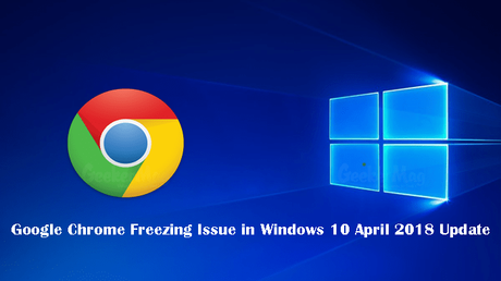 Google Chrome Freezing Issue in Windows 10 April 2018 Update