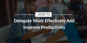 How to Delegate Work Effectively And Improve Productivity