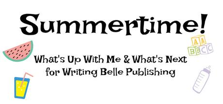 SUMMERTIME: What's Up With Me & What's Next for Writing Belle Publishing