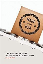 Image: Made in the USA: The Rise and Retreat of American Manufacturing (The MIT Press) 1st Edition, by Vaclav Smil (Author). Publisher: The MIT Press; 1 edition (August 23, 2013)