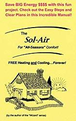Image: The Sol Air: FREE Heating and Cooling...Forever! - For All Seasons Comfort! - Save BIG Energy $$$$ with this fun project. Check out the Easy Steps and Clear Plans in this Incredible Manual!, by Gordon Weigle (Author), Karl Anderson (Illustrator), Cecil (Ray) Freeman Jr. (Editor). Publisher: Kustom Power (November 14, 2016)