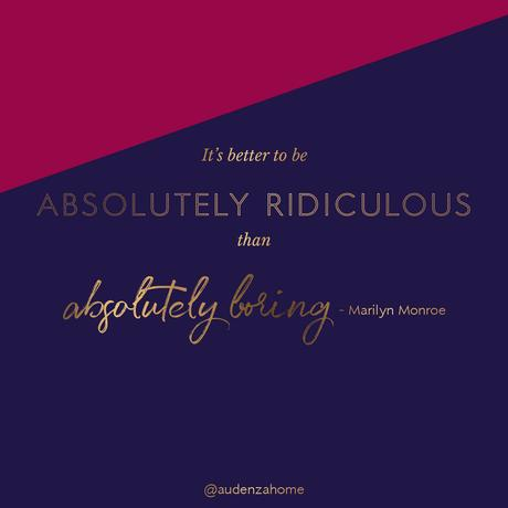 It's better to be absolutely ridiculous than absolutely boring! - Marilyn Monroe