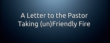 A Letter to the Pastor Taking (un)Friendly Fire…