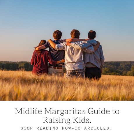 Stop Reading 'How-To Raise Your Kids' Articles. Midlife Margaritas Guide to Raising Kids.