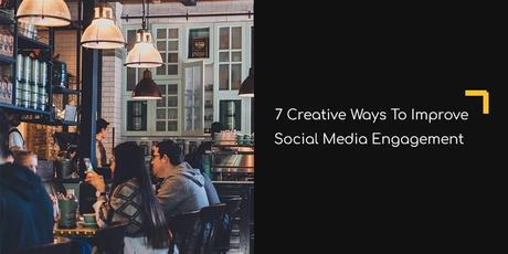 7 Creative Ways to Improve Social Media Engagement