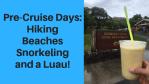 Pre-Cruise Days: Hiking, Beaches, Snorkeling Luau!