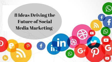 8 Ideas Driving the Future of Social Media Marketing