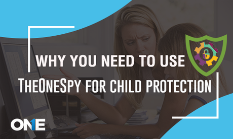 Why you need to use TheOneSpy for Child Protection?