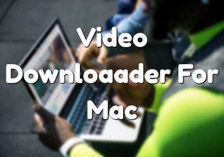 9 Best Video Downloader For Mac OS X (November 2018)