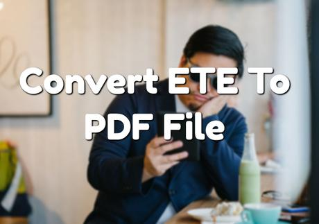 How To Convert ETE To PDF File? (2018 Updated)