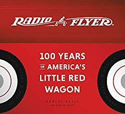 Image: Radio Flyer: 100 Years of America's Little Red Wagon, by Robert Pasin (Author), Carlye Adler (Author). Publisher: Harper Design (October 30, 2018)
