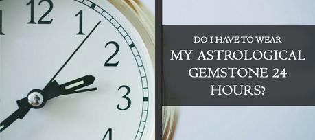 Do I Have To Wear My Astrological Gemstone 24 Hours