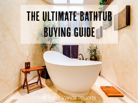 the ultimate bathtub buying guide trade winds imports