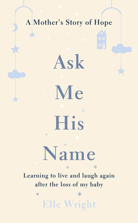 Interview with Elle Wright, raising awareness of baby loss in the UK, by bravely sharing her own story of loss on her blog, Feathering The Empty Nest and debut book, Ask me His Name.