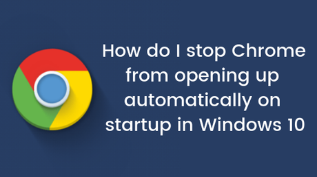 How do I stop Chrome from opening up automatically on startup in Windows 10