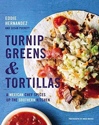 Turnip Greens & Tortillas: A Mexican Chef Spices up the Southern Kitchen by Eddie Hernandez and Susan Puckett- Feature and Review