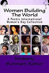 Image: Women Building The World: A Poetic International Women's Day Collection | Paperback: 118 pages | by Kimberly Burnham (Author), Charlotte Addison (Author), Sasha Leigh (Author), Ruth Ekong (Author), Amina Hussain El-Yakub (Author), Debbie Johnson (Author), Usha Krishnamurthy (Author), and 14 more. Publisher: Creating Calm Network Publishing Group (March 8, 2016)