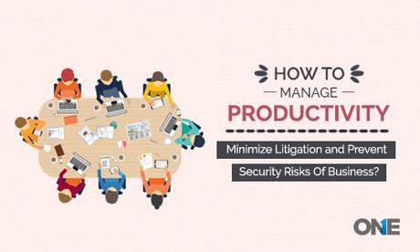 How to manage productivity, minimize litigation