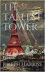 Image: The Tallest Tower: Eiffel and the Belle Epoque | Kindle Edition | by Joseph Harriss (Author). Publisher: Joseph Harriss; 1 edition (February 27, 2018)