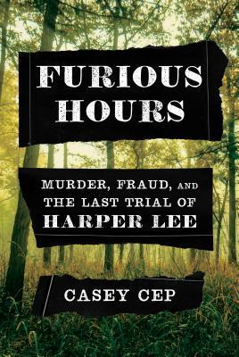 TRUE CRIME THURSDAY- Furious Hours: Murder, Fraud, and the Last Trial of Harper Lee by Casey Cep- Feature and Review