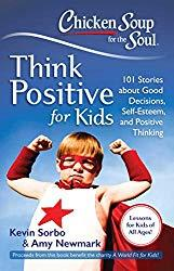 Image: Chicken Soup for the Soul: Think Positive for Kids: 101 Stories about Good Decisions, Self-Esteem, and Positive Thinking, by Kevin Sorbo (Author), Amy Newmark (Author). Publisher: Chicken Soup for the Soul; 1st edition (October 29, 2013)