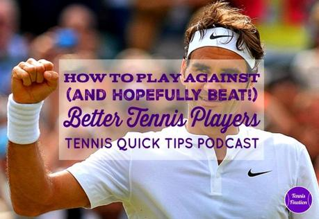 How to Play Against (and Hopefully Beat!) Better Tennis Players – Tennis Quick Tips Podcast 168