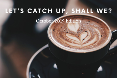 Let's Catch Up, Shall We? October 2019 Edition