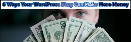 6 Ways Your WordPress Blog Can Make More Money