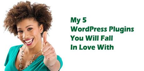 My 5 WordPress Plugins You Will Fall In Love With