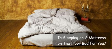 Is Sleeping on A Mattress on The Floor Bad For You?