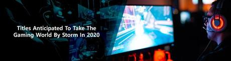 Titles Anticipated To Take The Gaming World By Storm In 2020