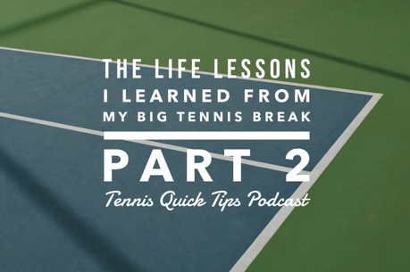 The Life Lessons I Learned From My Big Tennis Break – Part 2 – Tennis Quick Tips Podcast 176