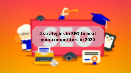 4 Strategies In SEO To Beat Your Competitors In 2020