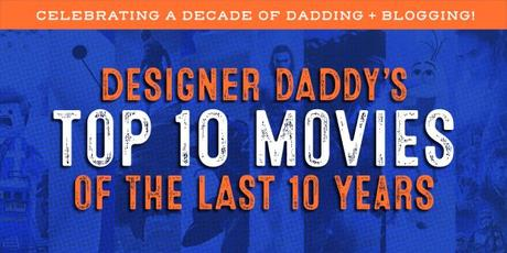 Designer Daddy's Top 10 Movies of the Last 10 Years