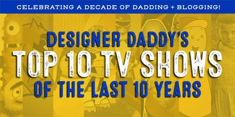 Designer Daddy's Top 10 TV Shows of the Last 10 Years