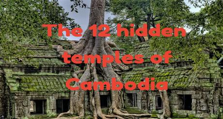 The 12 hidden temples of Cambodia