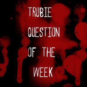 Trubie Question of the Week!