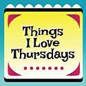 Things I Love Thursdays!