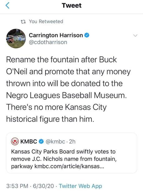 Image may contain: text that says 'Tweet You Retweeted Carrington Harrison @cdotharrison Rename the fountain after Buck O'Neil and promote that any money thrown into will be donated to the Negro Leagues Baseball Museum. There's no more Kansas City historical figure than him. KMBC @kmbc 2h Kansas City Parks Board swiftly votes to remove J.C. Nichols name from fountain, parkway kmbc.com/article/kansas... 3:53 PM 6/30/20 Twitter Web App'