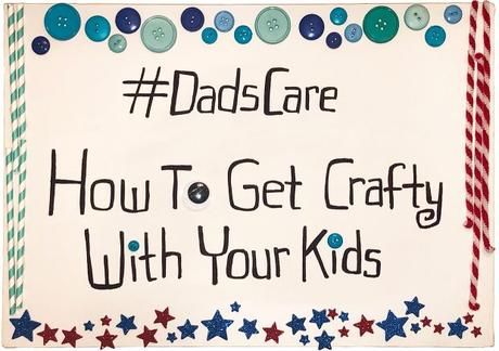 #DadsCare: How To Get Crafty With Your Kids