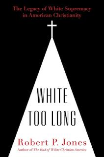 Robert P. Jones's White Too Long Published Today: A Must-Read Book about American Christianity and White Supremacy